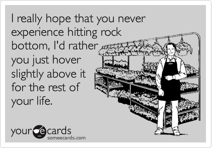 I really hope that you never experience hitting rockbottom, I'd ratheryou just hoverslightly above itfor the rest ofyour life.