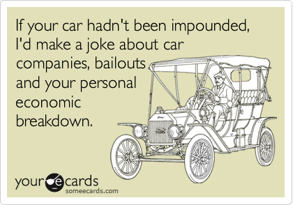 If your car hadn't been impounded, I'd make a joke about car
