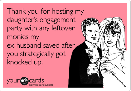 Thank you for hosting my daughter's engagement  party with any leftover monies my ex-husband saved after you strategically got knocked up.