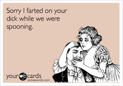 Sorry I farted on your