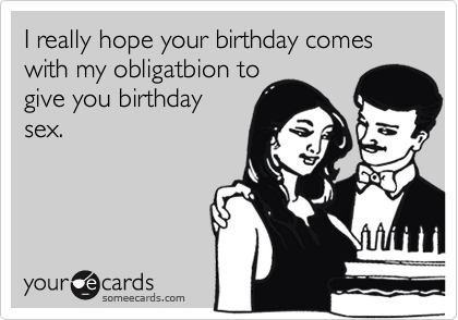 I really hope your birthday comes with my obligatbion to give you birthday sex.