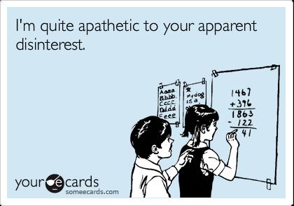 I'm quite apathetic to your apparent disinterest.