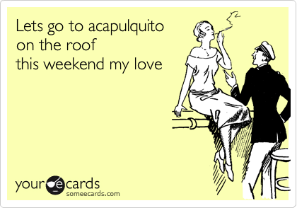 Lets go to acapulquitoon the roofthis weekend my love