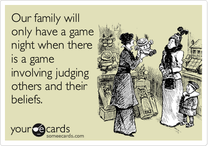 Our family will only have a game night when there  is a game involving judging others and their beliefs.