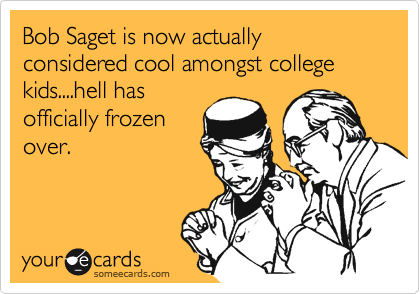 Bob Saget is now actually considered cool amongst college kids....hell has