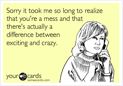 Sorry it took me so long to realize that you're a mess and that