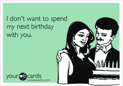 I don't want to spendmy next birthday with you.