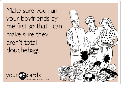 Funny Friendship Ecard: Make sure you run your boyfriends by me first so that I can make sure they aren't total douchebags.