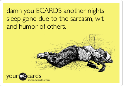 damn you ECARDS another nights sleep gone due to the sarcasm, wit and humor of others.