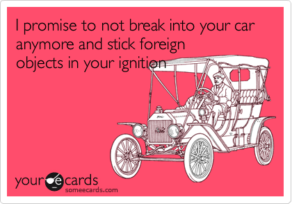 I promise to not break into your car anymore and stick foreignobjects in your ignition