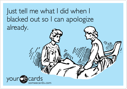 Just tell me what I did when I blacked out so I can apologize already.