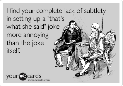 """I find your complete lack of subtlety in setting up a """"that'swhat she said"""" jokemore annoyingthan the jokeitself."""