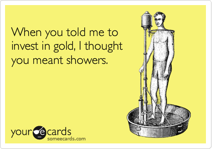 When you told me toinvest in gold, I thoughtyou meant showers.