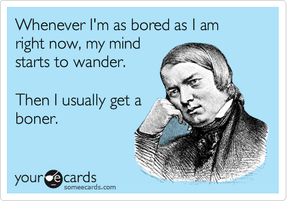 Whenever I'm as bored as I am right now, my mind