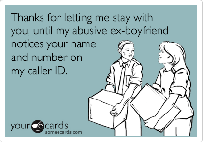Thanks for letting me stay with you, until my abusive ex-boyfriendnotices your nameand number on my caller ID.