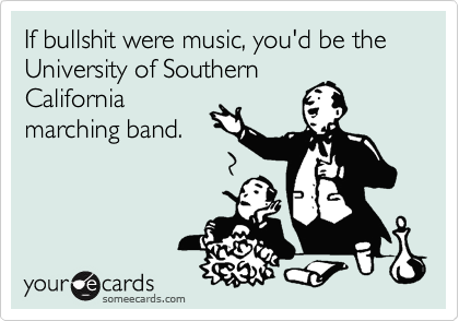 If bullshit were music, you'd be the University of Southern California marching band.