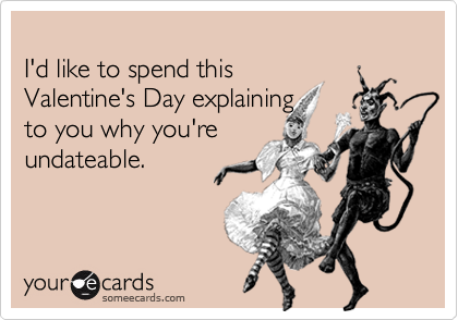 I'd like to spend this Valentine's Day explaining to you why you'reundateable.