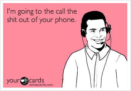 I'm going to the call theshit out of your phone.