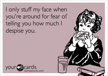 I only stuff my face whenyou're around for fear oftelling you how much Idespise you.