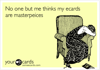 No one but me thinks my ecards are masterpeices