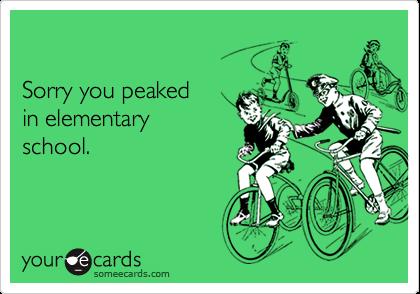 Sorry you peaked in elementaryschool.