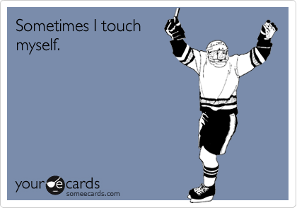 Sometimes I touch