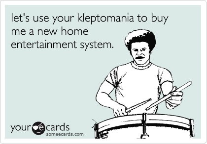 let's use your kleptomania to buy me a new home entertainment system.