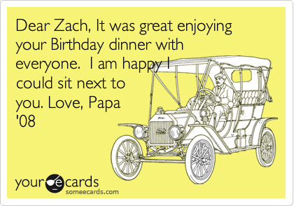 Dear Zach, It was great enjoying your Birthday dinner witheveryone.  I am happy Icould sit next toyou. Love, Papa'08