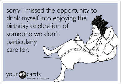 sorry i missed the opportunity to drink myself into enjoying thebirthday celebration ofsomeone we don'tparticularlycare for.