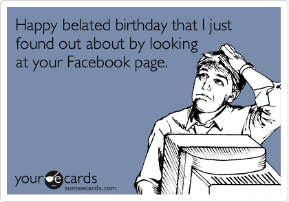 Happy Belated Birthday That I Just Found Out About By Looking At Your Facebook Page