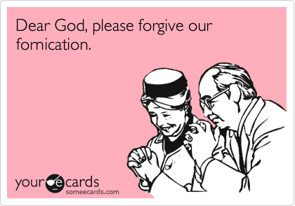 Dear God, please forgive our fornication.