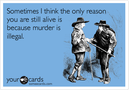 Sometimes I think the only reason you are still alive isbecause murder isillegal.