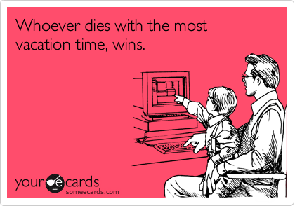 Whoever dies with the most vacation time, wins.