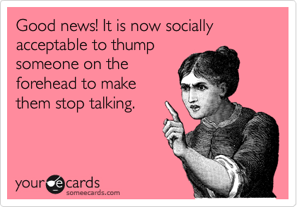 Good news! It is now socially acceptable to thump someone on the forehead to make them stop talking.