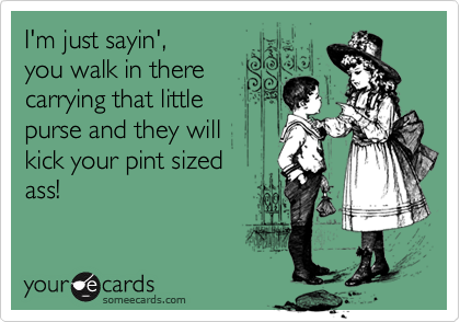 I'm just sayin',you walk in therecarrying that littlepurse and they willkick your pint sizedass!