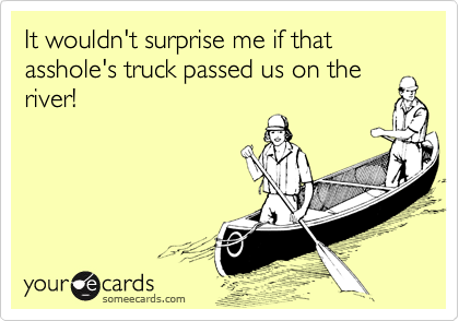 It wouldn't surprise me if that asshole's truck passed us on the
