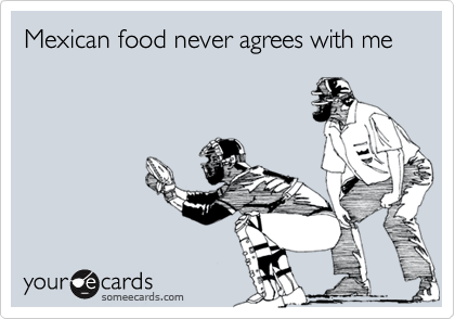 Mexican food never agrees with me