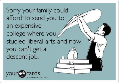 Sorry your family couldafford to send you toan expensivecollege where youstudied liberal arts and nowyou can't get adescent job.