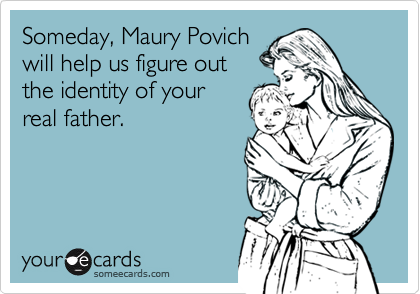 Someday, Maury Povichwill help us figure outthe identity of yourreal father.