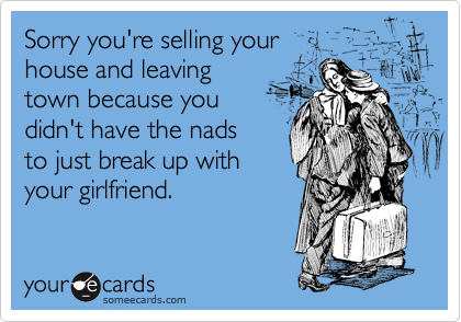 Sorry you're selling your house and leaving town because you  didn't have the nads to just break up with your girlfriend.