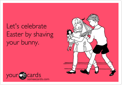 Let's celebrate Easter by shaving your bunny.