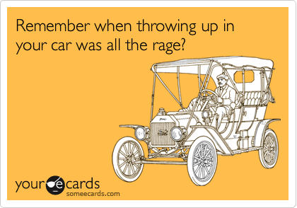Remember when throwing up in your car was all the rage?