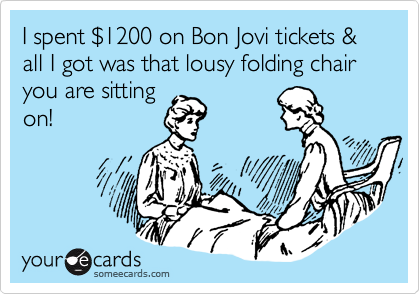 I spent %241200 on Bon Jovi tickets & all I got was that lousy folding chair you are sitting on!