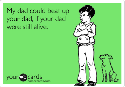 My dad could beat upyour dad, if your dadwere still alive.