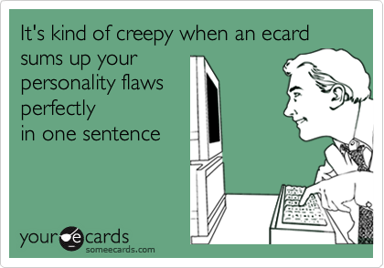 It's kind of creepy when an ecardsums up yourpersonality flawsperfectlyin one sentence