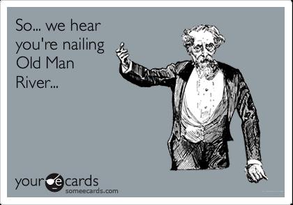 So... we hear you're nailing Old Man River...