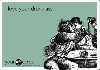 I love your drunk ass.