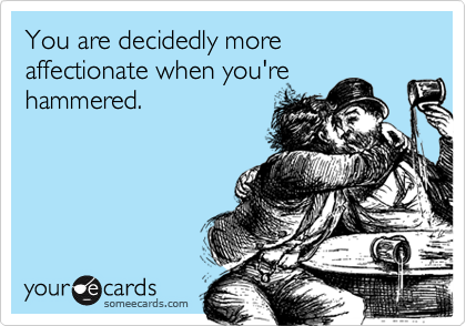 You are decidedly more affectionate when you'rehammered.