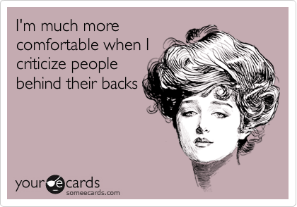 I'm much morecomfortable when Icriticize peoplebehind their backs