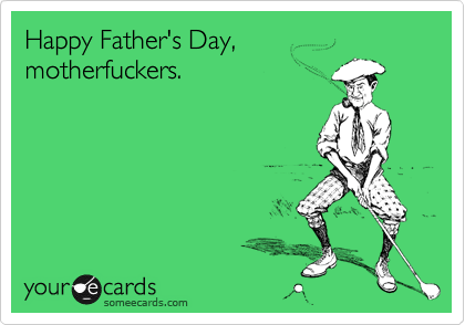 Happy Father's Day,  motherfuckers.
